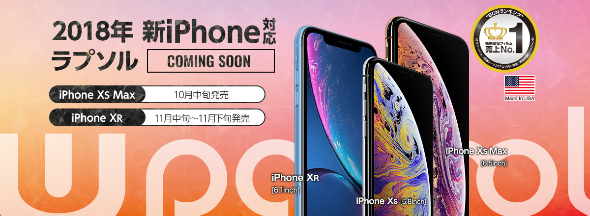 2018年 新iPhone対応 ラプソル Coming Soon iPhone XS Max:10月中旬発売 iPhone XR 11月中旬~11月下旬発売 iPhone XR[6.1inch] iPhone XS[5.8inch] iPhone XS Max[6.5inch]